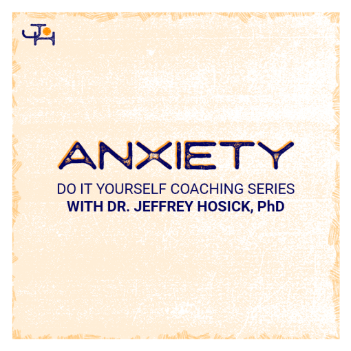Anxiety | DIY Coaching Series from Dr Jeffrey Hosick, PhD