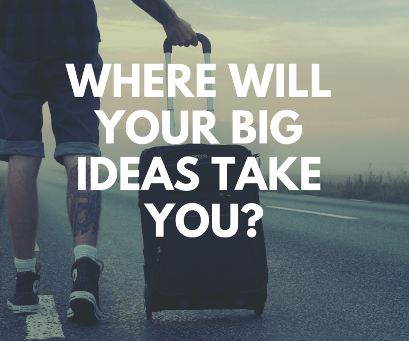 Where Will Your Big Ideas Take You?
