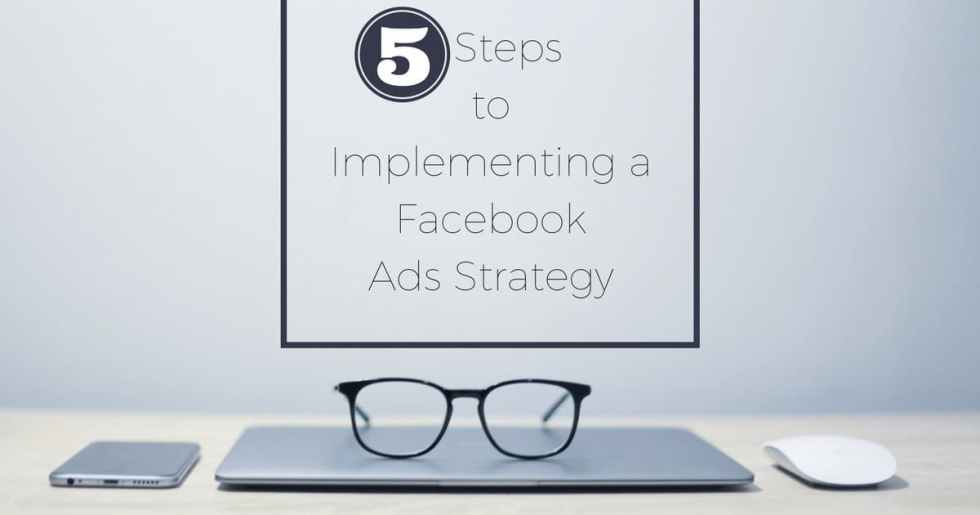5 Steps to Implementing a Facebook Ads Strategy