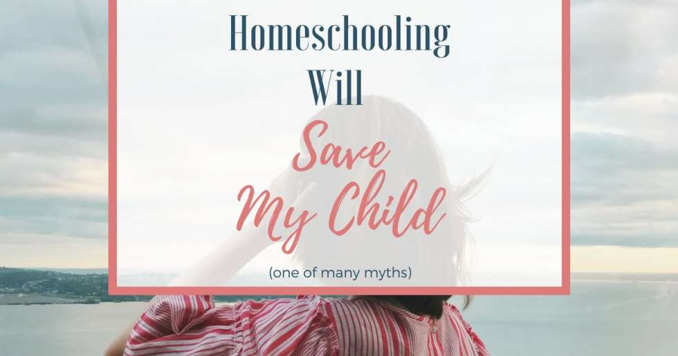 "There are many misconceptions about homeschooling. One myth, that ""homeschooling will save my child,"" threatens to derail us with guilt and self-doubt."