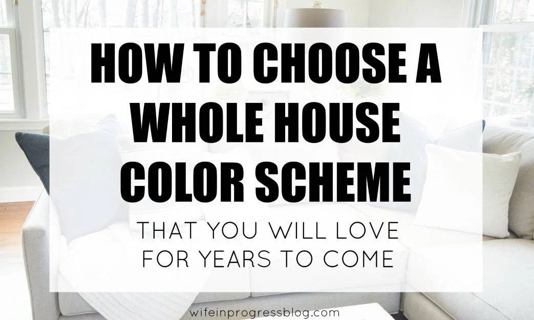 How to choose a whole house color scheme that you will love for years to come