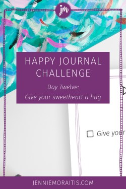 Welcome to Day 12 of the Happy Journal Challenge. Our prompt for today is to give your sweetheart a hug. You can also give a hug to anyone, if you'd like. Click through for the video!