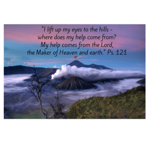 -I lift up my eyes to the hills -where does my help come from-My help comes from the Lord,the Maker of Heaven and earth.