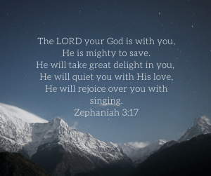 The LORD your God is with you,He is mighty to save.He will take great delight in you, He will quiet you with His love,He will rejoice over you