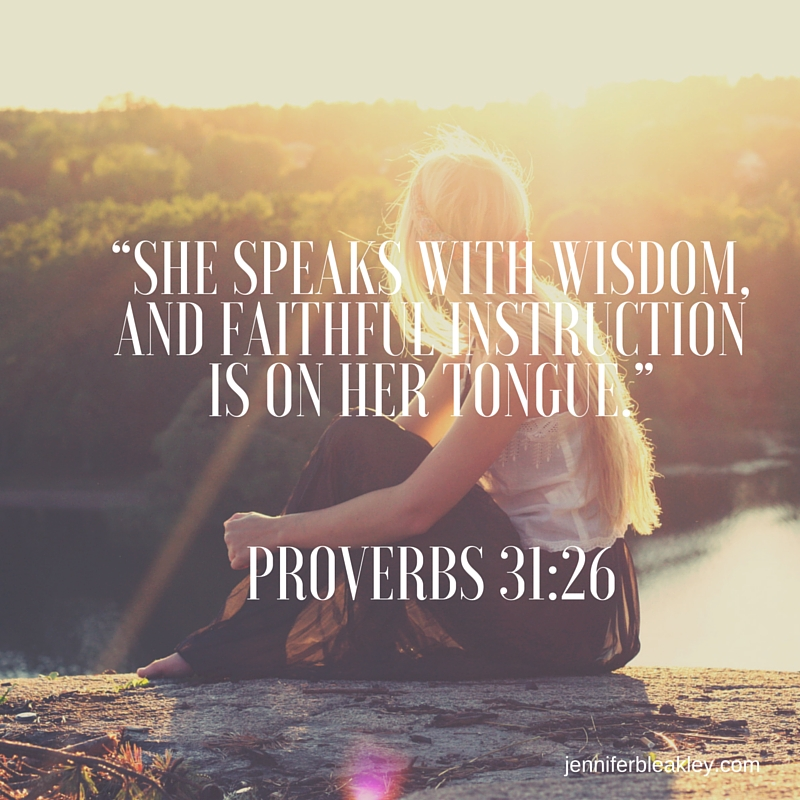"""She speaks with wisdom, and faithful instruction is on her tongue."" Proverbs 31-26"