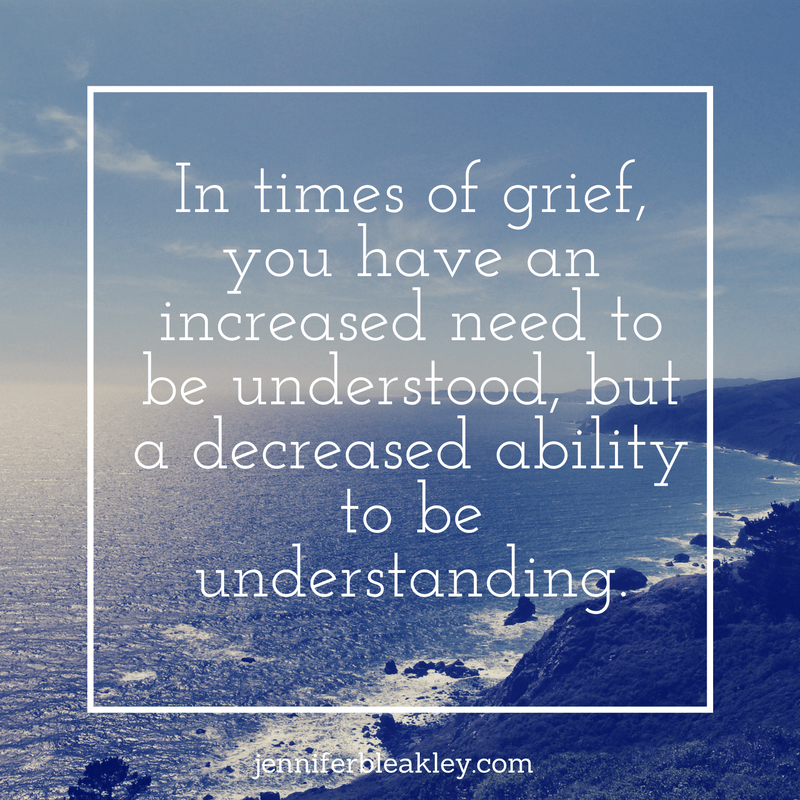 in-times-of-grief-you-have-an-increased-need-to-be-understood-but-a-decreased-ability-to-be-understanding