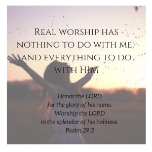 Real worship has nothing to do with me, and everything to do with HIM