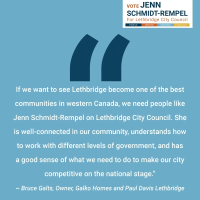 """Bruce Galts, Owner Galko Homes and Paul Davis Lethbridge endorsement: """"If we want to see Lethbridge become one of the best communities in western Canada, we need people like Jenn Schmidt-Rempel on Lethbridge City Council. She is well-connected in our community, understands how to work with different levels of government, and has a good sense of what we need to do to make our city competitive on the national stage."""""""