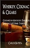 Whiskey, Cognac & Cigars: Guidance in Mixology, Pairing & Enjoying Life's Finer Things Kindle Edition  by Carlos Batista (Author)