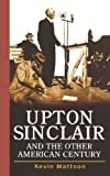 Upton Sinclair and the Other American Century Kindle Edition  by Kevin Mattson  (Author)