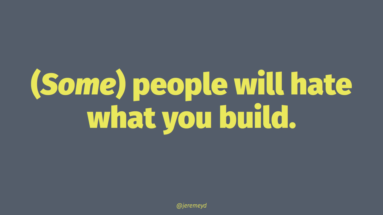 Some people are going to hate what you build. That's the cost of making things.