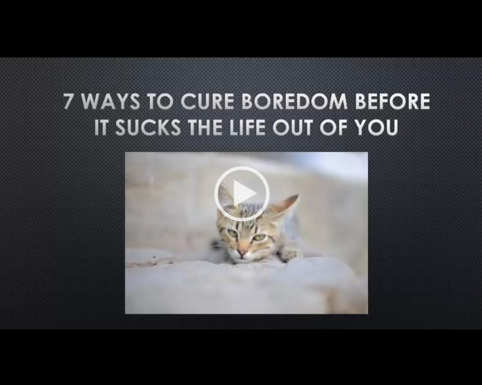 7 Ways to Cure Boredom Before it Sucks the Life Out of You