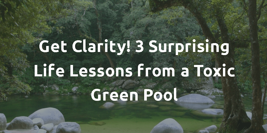 Get Clarity! 3 Surprising Life Lessons from a Toxic Green Pool