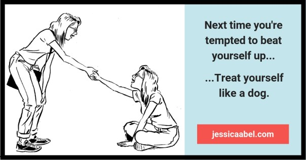 self-forgiveness. Next time you're tempted to beat yourself up...treat yourself like a dog