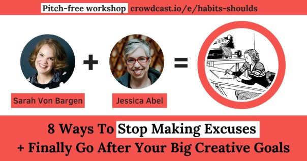 Jessica Abel and Sarah Von Bargen - stop procrastination and anxiety with 8 Ways To Stop Making Excuses + Finally Go After Your Big Creative Goals