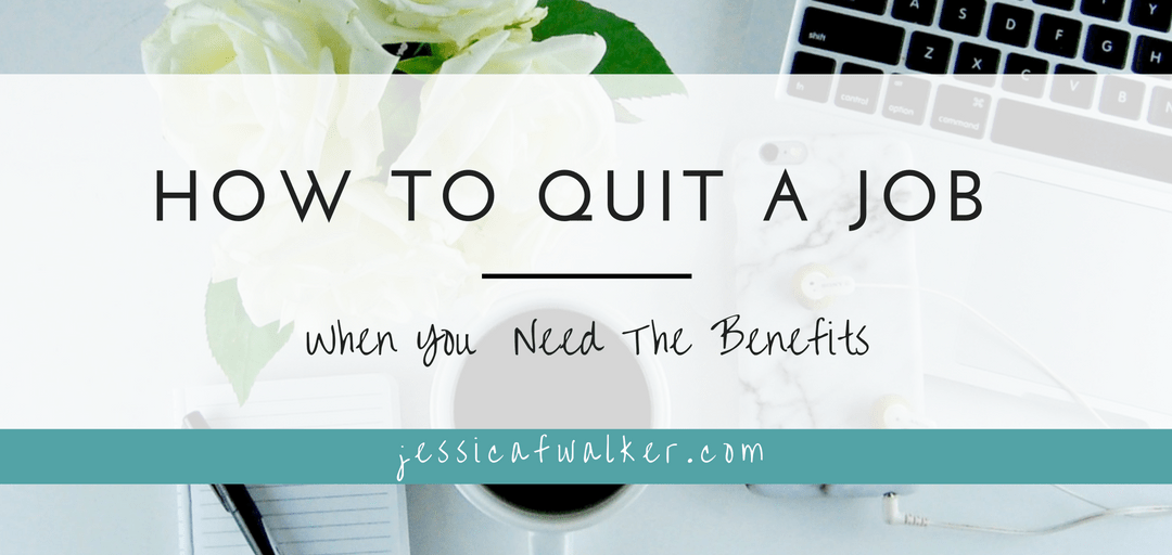 How to Quit a Job When You Need the Benefits