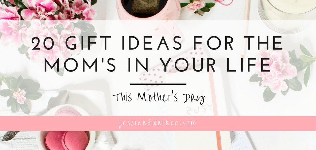 20 Gift Ideas for the Mom's in your Life this Mother's Day