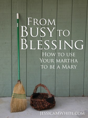 From Busy to Blessing How to Use Your Martha to Be a Mary @JessicaMWhite.com