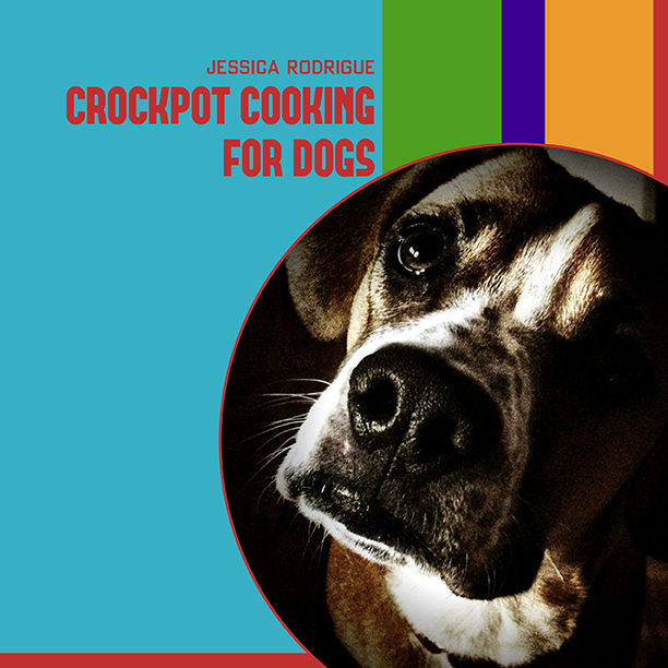 Crockpot Cooking for Dogs: My First Book