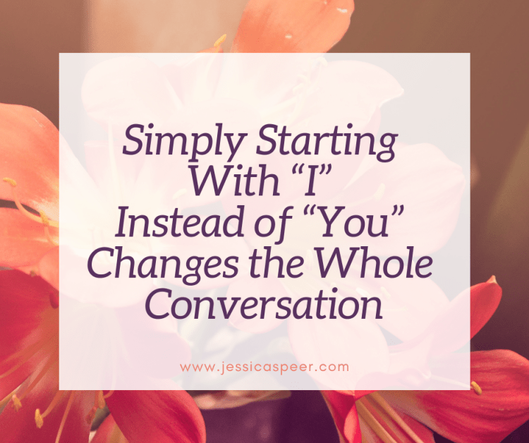 "Image of flowers with text ""Simply Starting with ""I"" Instead of ""You"" Changes the Whole Conversation"""