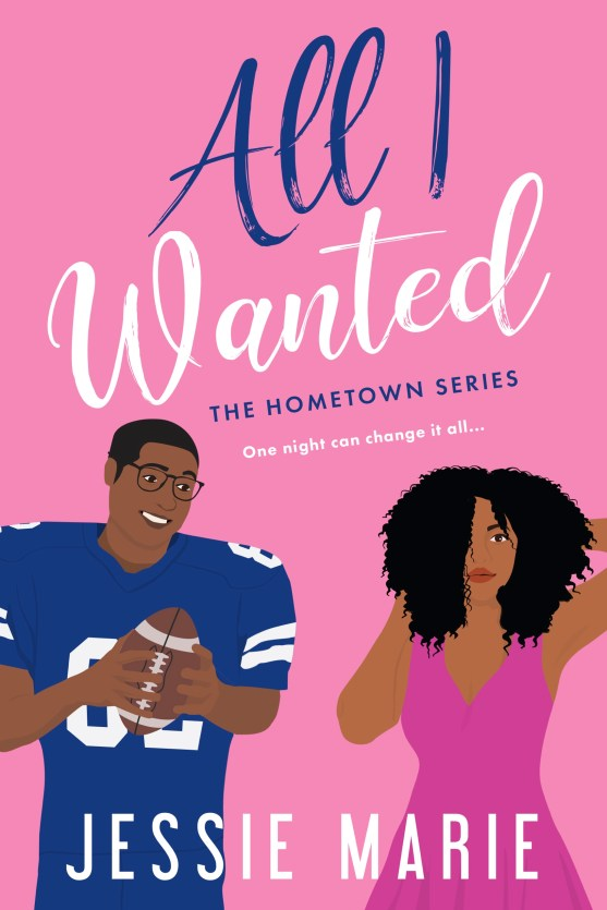 """Book cover for ALL I WANTED by Jessie Marie. The title is in blue and white, with """"ALL I"""" in blue, and """"WANTED"""" in white. Underneath the title, it says, The Hometown Series in blue. It says """"One night can change it all..."""" in white. It says the author's name at the bottom in white. The background is pink, and there is a young Black teenage boy on the left and a young Black teenage girl on the right. The boy is in a navy blue football uniform, with the number 82 in white on his jersey. He's holding an American football and has glasses. The teenage girl has curly black hair, and has her hands in her hair. She's looking off to the side, not smiling, and is wearing a pink dress. The guy is smiling."""