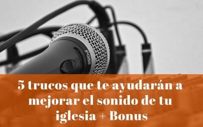 5 trucos que te ayudarán a mejorar el sonido de tu iglesia + Bonus