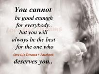 you cannot be good enough for everybody but you will always be the best