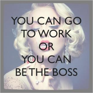 you-can-go-to-work-or-you-can-be-the-boss-quote-1