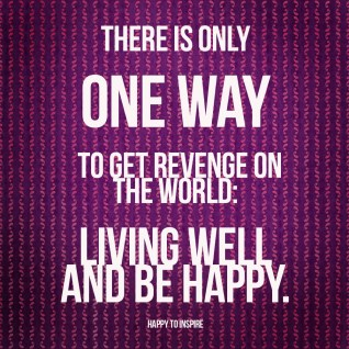 there-is-only-one-way-to-get-revenge-on-the-world-living-well-and-be-happy-copy