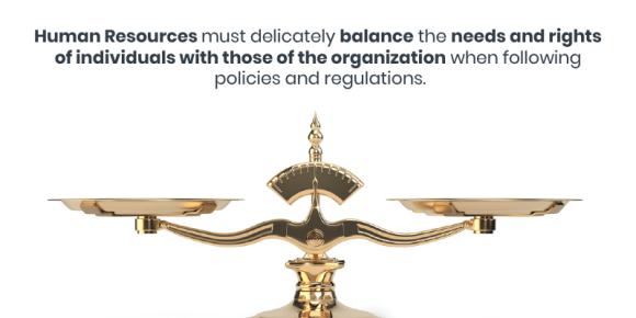 Human Resources must delicately balance the needs and rights of individuals with those of the organization when following policies and regulations.