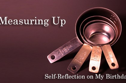 Measuring Up: Self-Reflection On My Birthday