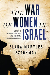 The War on Women in Israel: How Religious Radicalism Is Smothering the Voice of a Nation by Elana Maryles Sztokman