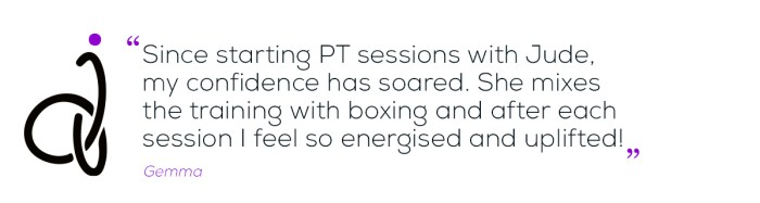 Since starting PT sessions with Jude, my confidence has soared. She mixes the training with boxing and after each session I feel so energised and uplifted quote