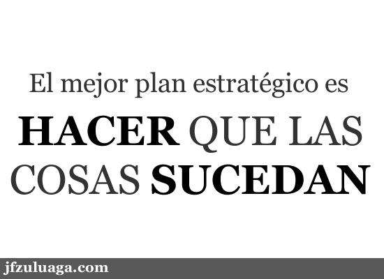 El mejor plan estratégico es hacer que las cosas sucedan