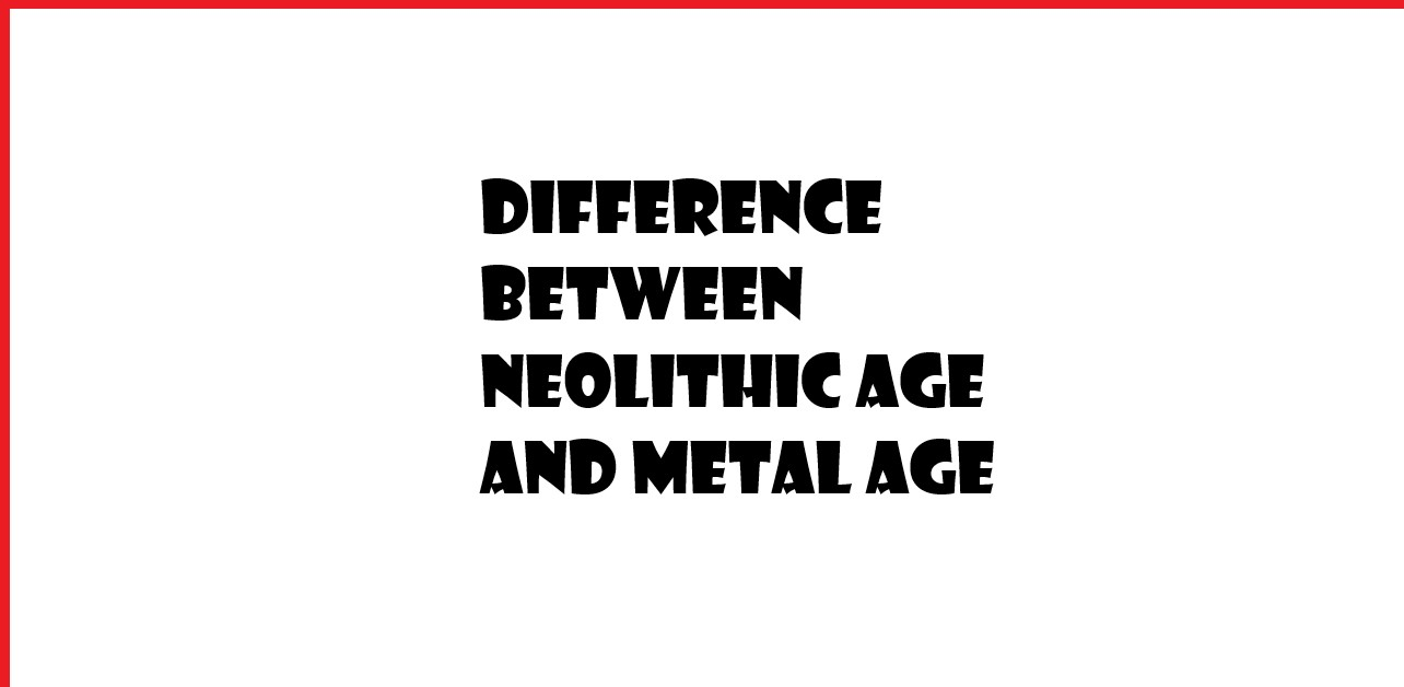 Difference between Neolithic age and Metal age