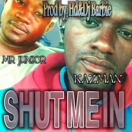 Kaz Man Ft Mr Junior-Shut Me In.