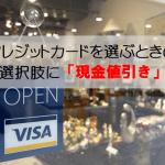 クレジットカード選びで迷ったら「現金値引き」できるカードも選択肢に。