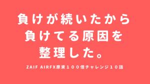 zaifairFX原資100チャンレンジ10話。負けが続いたから負けてる原因を整理してみた。