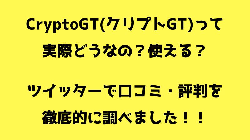 CryptpGT(クリプトGT)は実際どうなの?使えるの? ツイッターで評判・口コミを徹底的に調べました。
