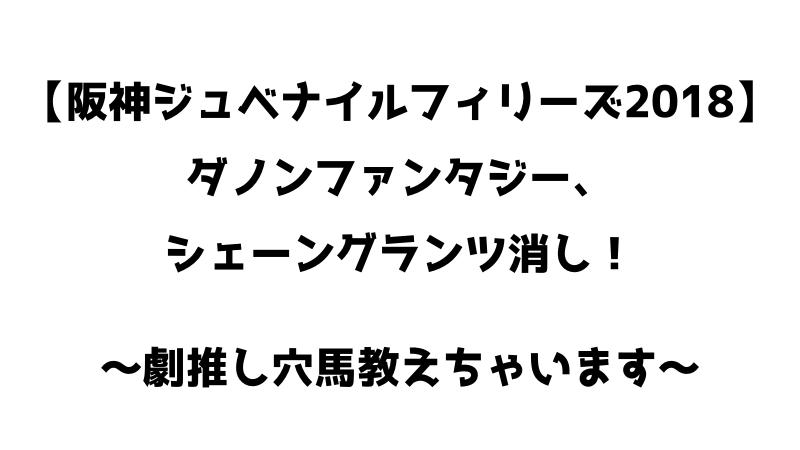 阪神ジュベナイルフィリーズ2018予想。シェーングランツ、ダノンファンタジー消し。劇推し穴馬教えちゃいます!