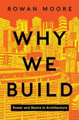 로완 모어(Rowan Moore) 의 시간 건축비평서 『우리는 왜 짓는가: 건축 속의 권력과 욕망 (Why We Build: Power and Desire in Architecture)』의 표지. 2014년 6월 출간.
