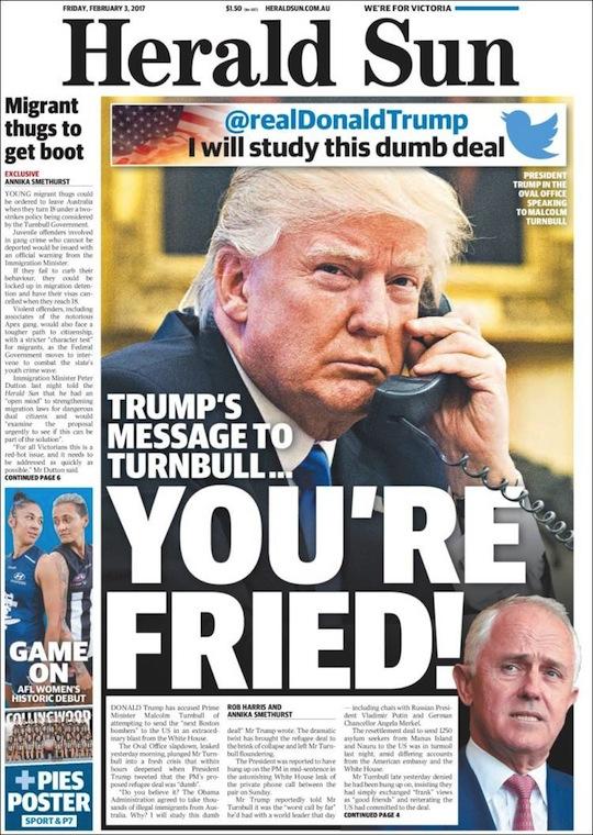"""นสพ. Herald Sun ฉบับเมื่อวานนี้ที่ 3 ก.พ. 2017 พาดหัวว่า """"สารจาก Trump ถึง Turnbull ว่า 'Your're Fire!'…"""" (ไม่ทราบเขาหมายถึงอะไร ขอเดาในที่นี้ว่า """"คุณถูกออกจากคู่สนทนา"""" แล้วก็กระแทกหูโทรศัพท์ใส่)"""