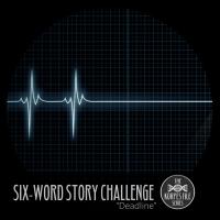"Six-Word Story Challenge - ""Deadline"""