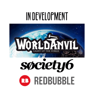 In development - World Anvil (worldbuilding/gaming site. Art on Society 6 and Redbubble