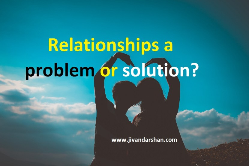 Relationships a problem or solution by jivandarshan