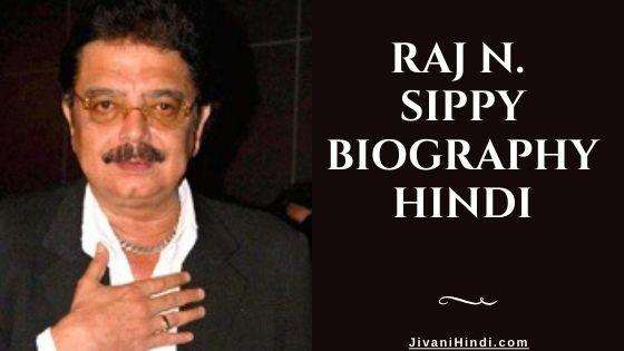 Raj N. Sippy Biography Hindi