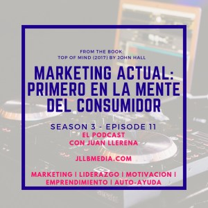 Marketing Actual: Primero en la Mente del Consumidor - El Podcast con Juan LLerena - jllbmedia.com