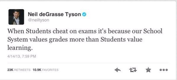 When students cheat on exams it's because our school system values grades more than students value learning. quote from Neil deGrasse Tyson