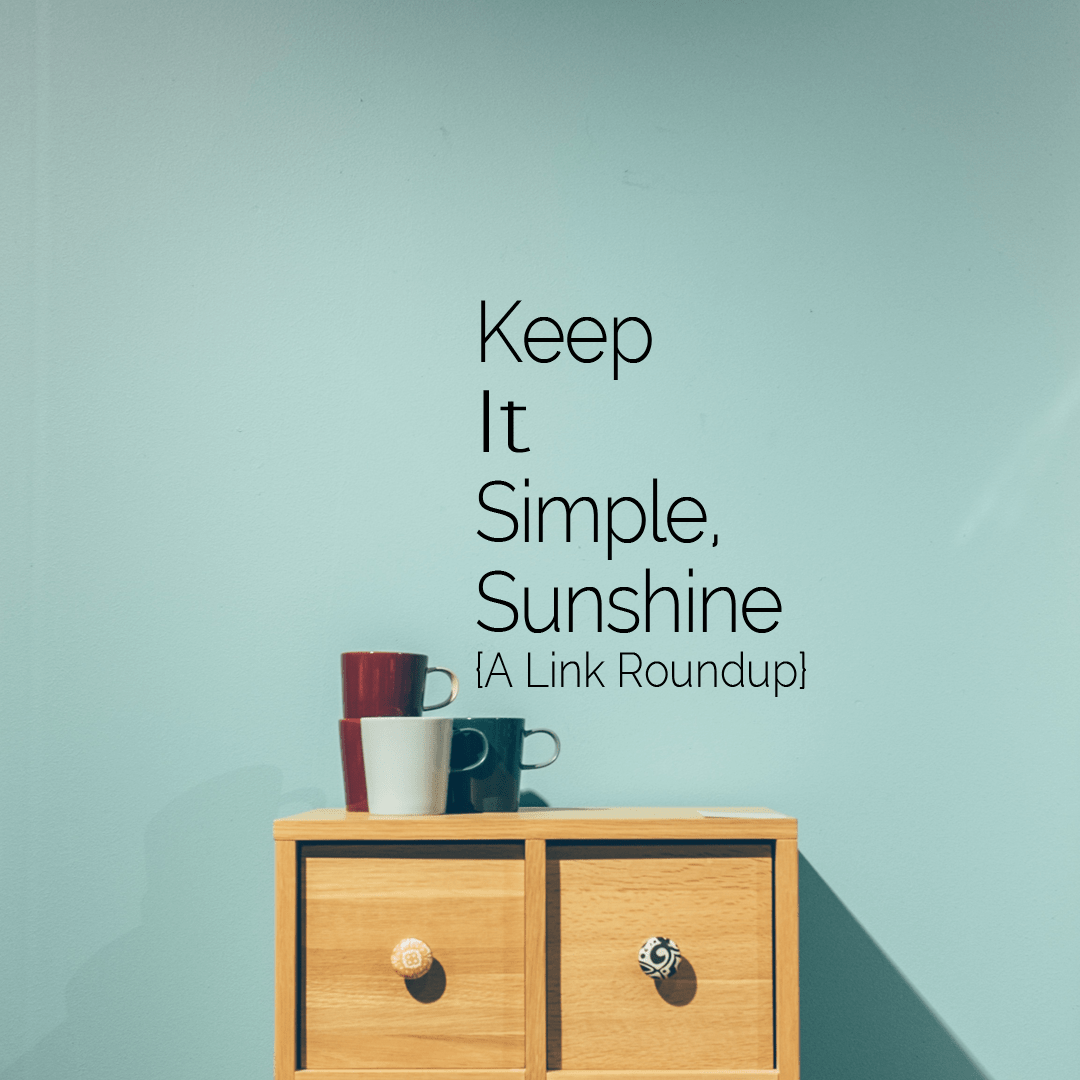 Link Roundup: K.I.S.S. (Keep It Simple, Sunshine)