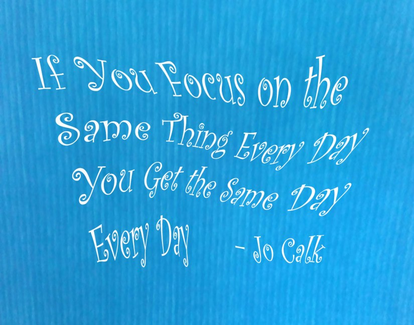 If You Focus on the Same Thing Every Day You Get the Same Day Every Day – Jo-Calk